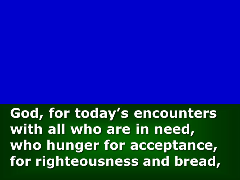 God, for today's encounters with all who are in need, who hunger for acceptance, for righteousness and bread,