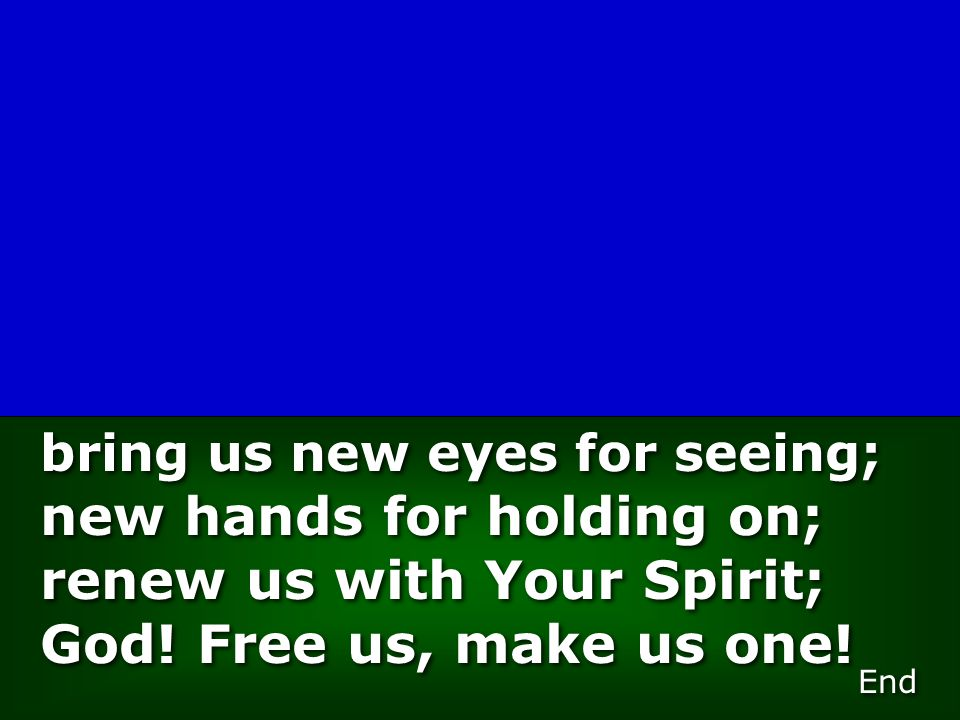 bring us new eyes for seeing; new hands for holding on; renew us with Your Spirit; God! Free us, make us one! End