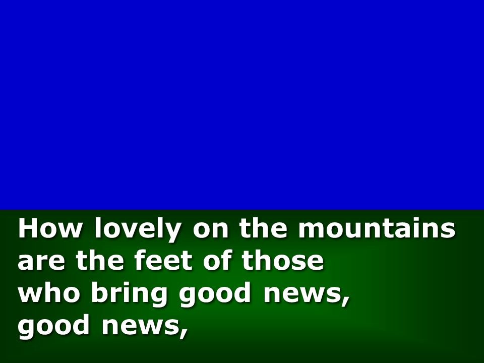 How lovely on the mountains are the feet of those who bring good news, good news, How lovely on the mountains are the feet of those who bring good news, good news,