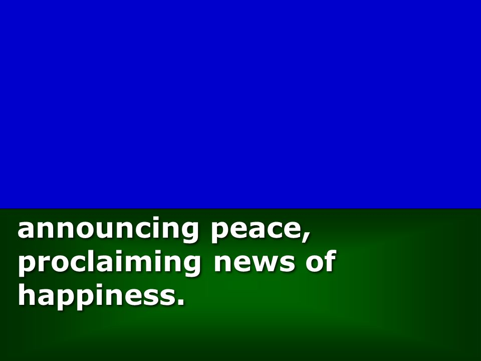 announcing peace, proclaiming news of happiness.