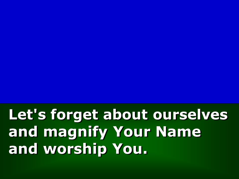 Let s forget about ourselves and magnify Your Name and worship You.