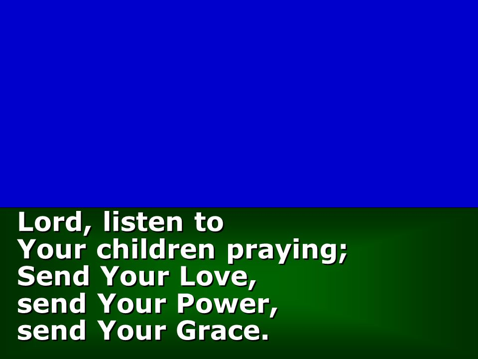 Lord, listen to Your children praying; Send Your Love, send Your Power, send Your Grace.