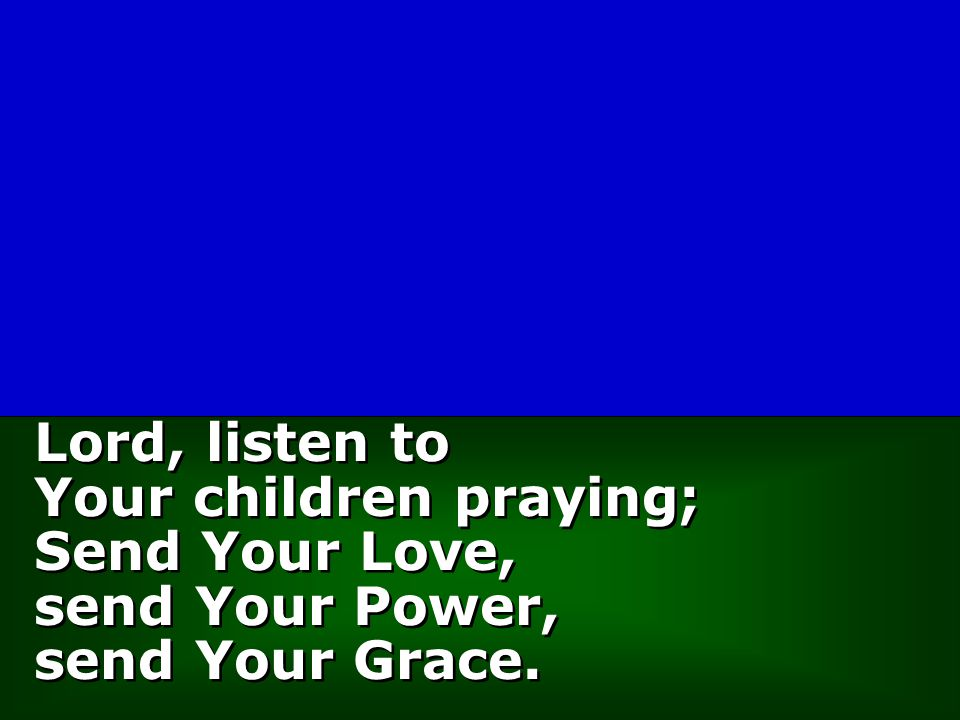 Lord, listen to Your children praying; Send Your Love, send Your Power, send Your Grace. Lord, listen to Your children praying; Send Your Love, send Y