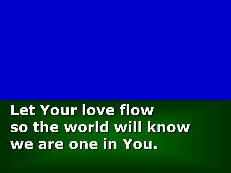 Let Your love flow so the world will know we are one in You. Let Your love flow so the world will know we are one in You.