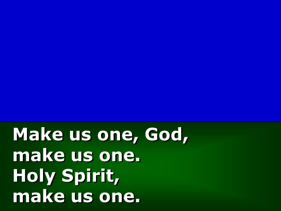 Make us one, God, make us one. Holy Spirit, make us one.