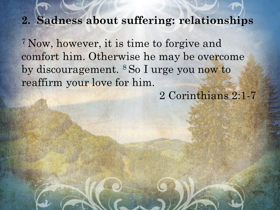 2.Sadness about suffering: relationships 7 Now, however, it is time to forgive and comfort him.