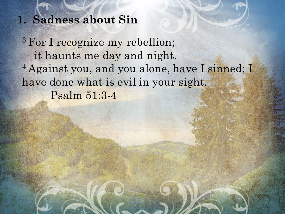 1.Sadness about Sin 3 For I recognize my rebellion; it haunts me day and night.