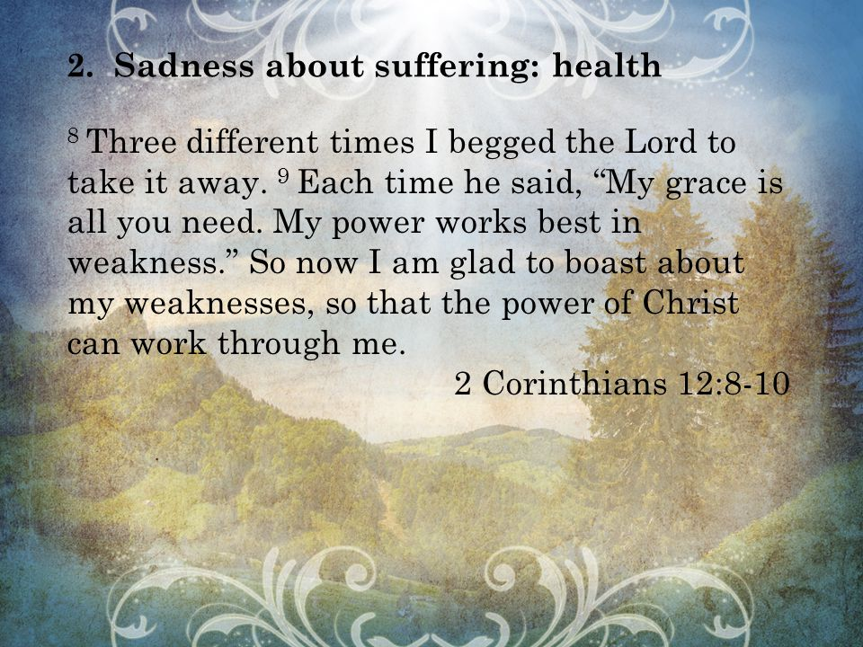 2.Sadness about suffering: health 8 Three different times I begged the Lord to take it away.