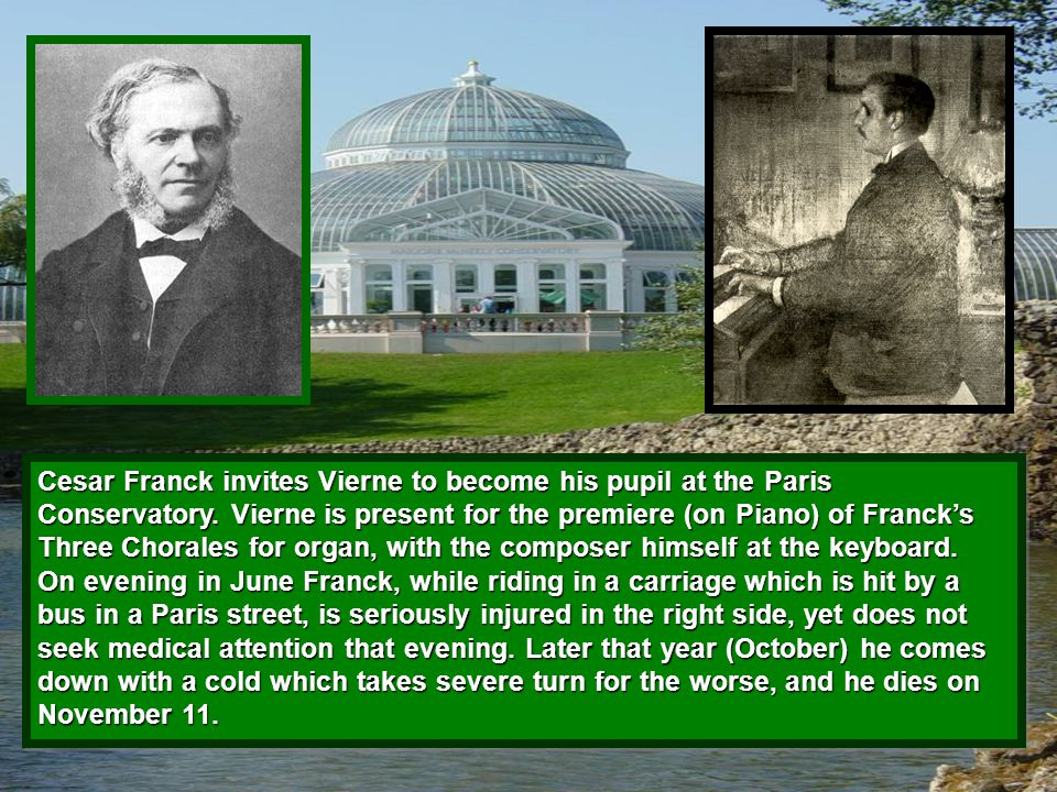 Cesar Franck invites Vierne to become his pupil at the Paris Conservatory. Vierne is present for the premiere (on Piano) of Franck's Three Chorales fo
