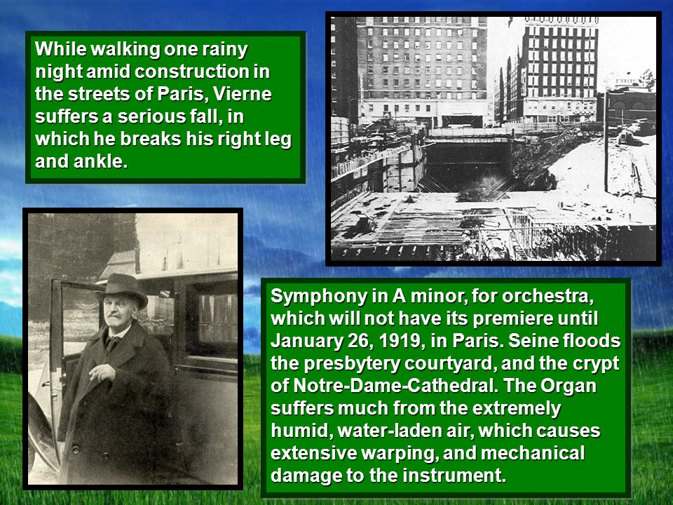 While walking one rainy night amid construction in the streets of Paris, Vierne suffers a serious fall, in which he breaks his right leg and ankle.