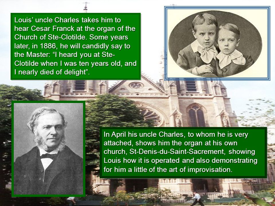 Louis' uncle Charles takes him to hear Cesar Franck at the organ of the Church of Ste-Clotilde. Some years later, in 1886, he will candidly say to the