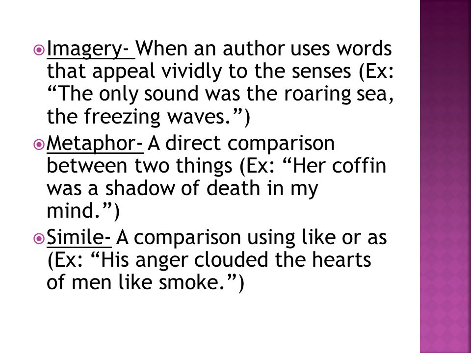  Imagery- When an author uses words that appeal vividly to the senses (Ex: The only sound was the roaring sea, the freezing waves. )  Metaphor- A direct comparison between two things (Ex: Her coffin was a shadow of death in my mind. )  Simile- A comparison using like or as (Ex: His anger clouded the hearts of men like smoke. )