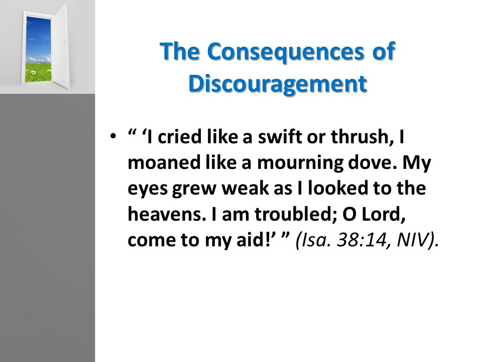"The Consequences of Discouragement "" 'I cried like a swift or thrush, I moaned like a mourning dove. My eyes grew weak as I looked to the heavens. I a"