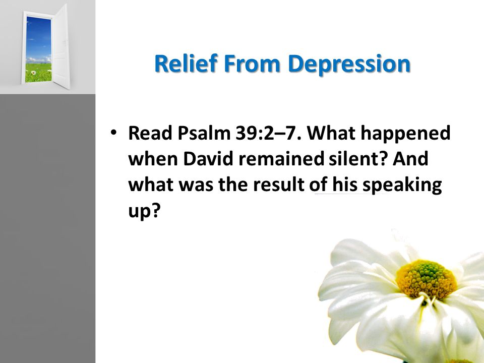 Relief From Depression Read Psalm 39:2–7. What happened when David remained silent.
