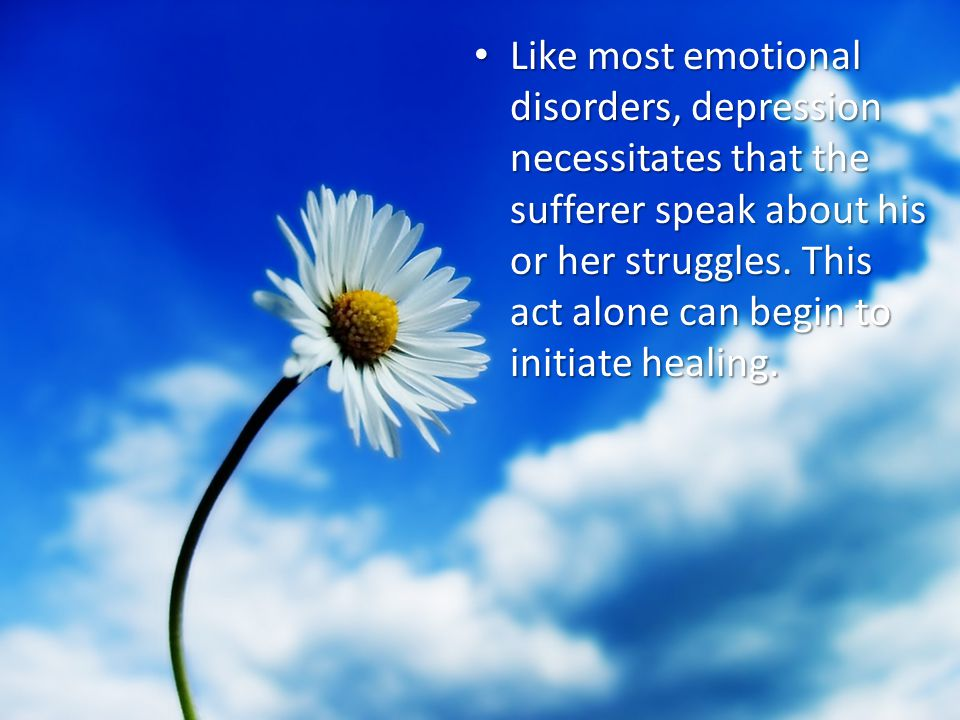Like most emotional disorders, depression necessitates that the sufferer speak about his or her struggles.