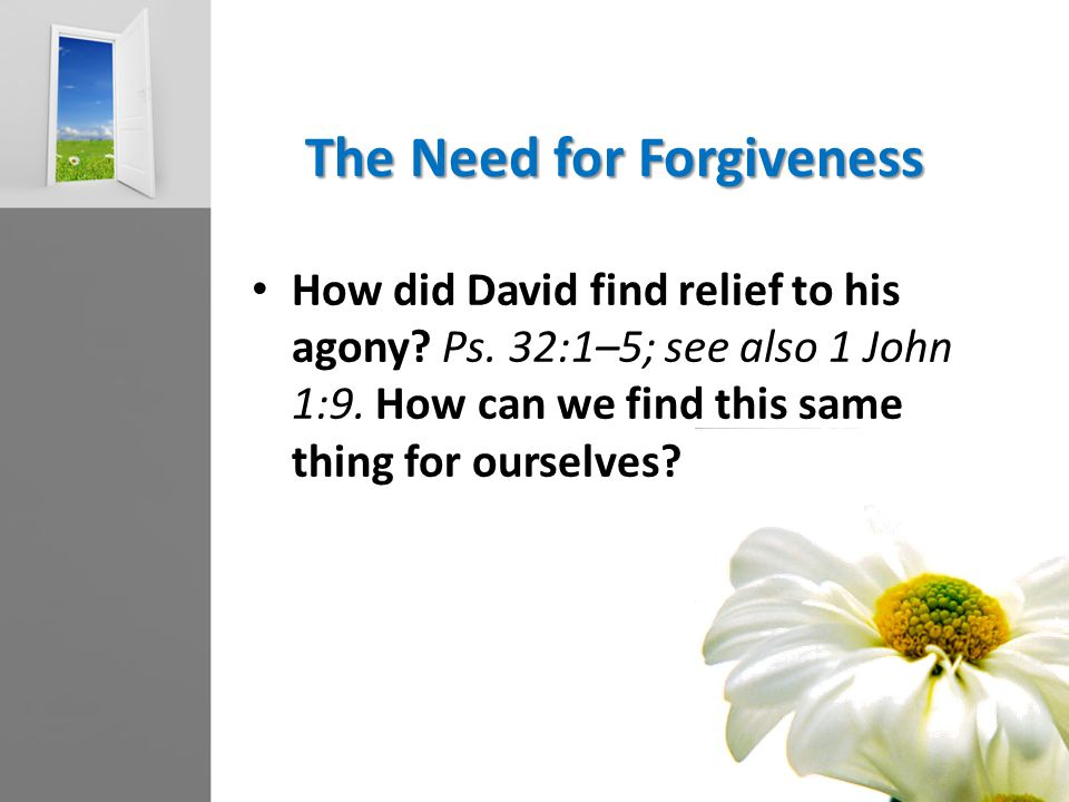 The Need for Forgiveness How did David find relief to his agony? Ps. 32:1–5; see also 1 John 1:9. How can we find this same thing for ourselves?