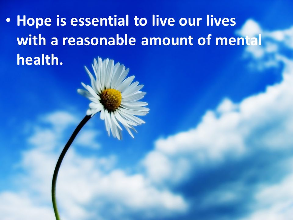 Hope is essential to live our lives with a reasonable amount of mental health.