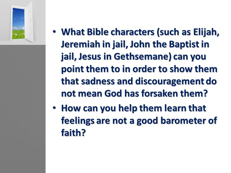 What Bible characters (such as Elijah, Jeremiah in jail, John the Baptist in jail, Jesus in Gethsemane) can you point them to in order to show them that sadness and discouragement do not mean God has forsaken them.