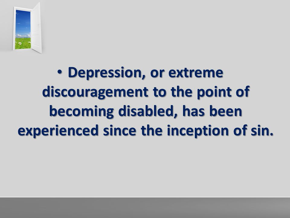 Depression, or extreme discouragement to the point of becoming disabled, has been experienced since the inception of sin. Depression, or extreme disco