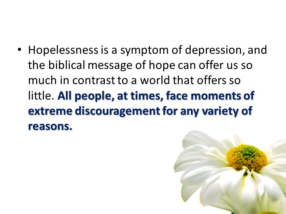 All people, at times, face moments of extreme discouragement for any variety of reasons.