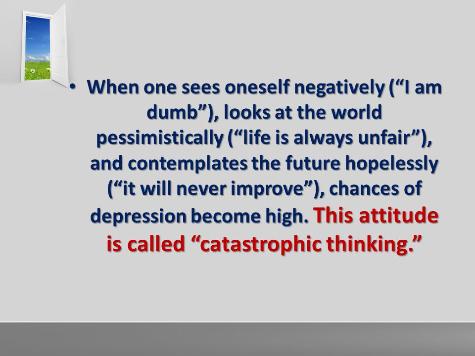 "When one sees oneself negatively (""I am dumb""), looks at the world pessimistically (""life is always unfair""), and contemplates the future hopelessly ("