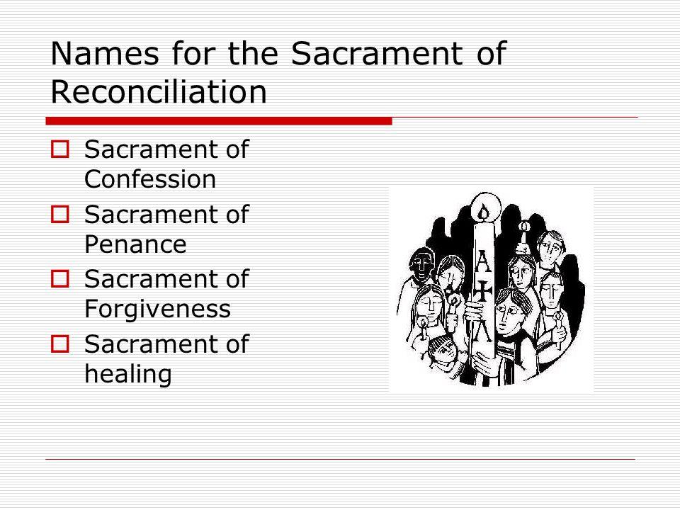 Names for the Sacrament of Reconciliation  Sacrament of Confession  Sacrament of Penance  Sacrament of Forgiveness  Sacrament of healing