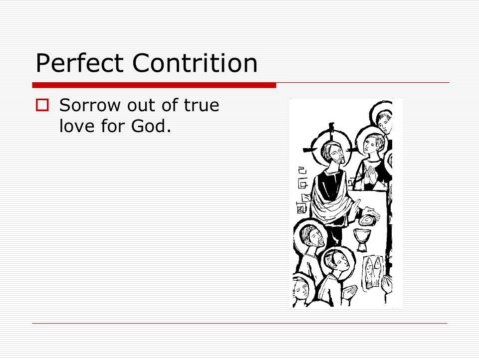 Perfect Contrition  Sorrow out of true love for God.