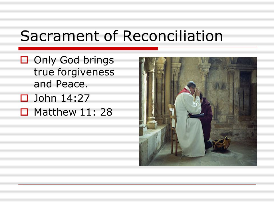 Sacrament of Reconciliation OOnly God brings true forgiveness and Peace.