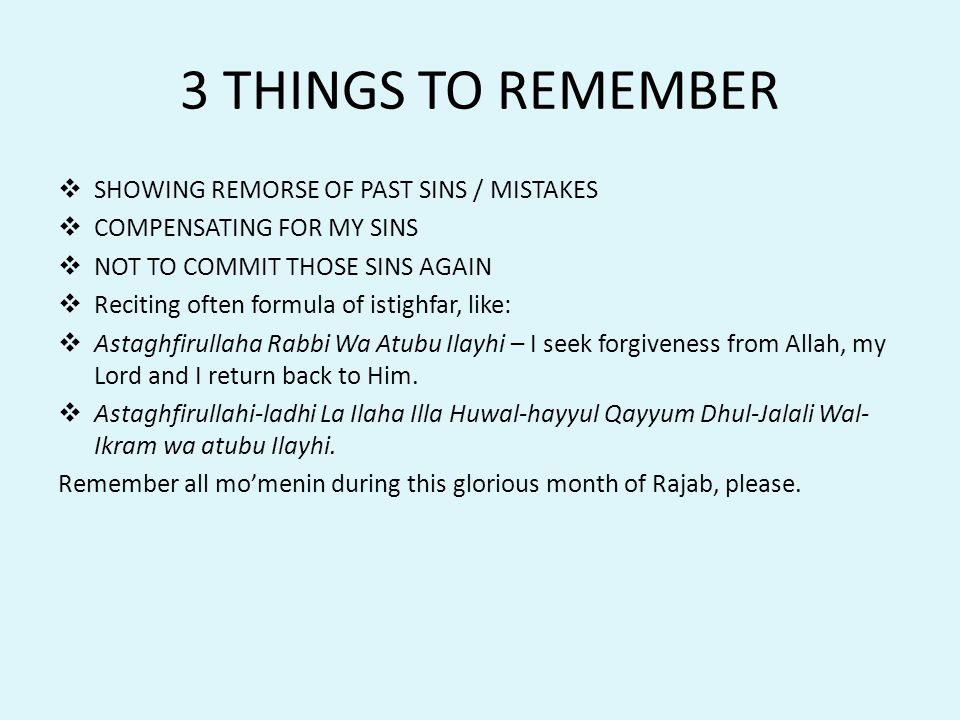 3 THINGS TO REMEMBER  SHOWING REMORSE OF PAST SINS / MISTAKES  COMPENSATING FOR MY SINS  NOT TO COMMIT THOSE SINS AGAIN  Reciting often formula of istighfar, like:  Astaghfirullaha Rabbi Wa Atubu Ilayhi – I seek forgiveness from Allah, my Lord and I return back to Him.