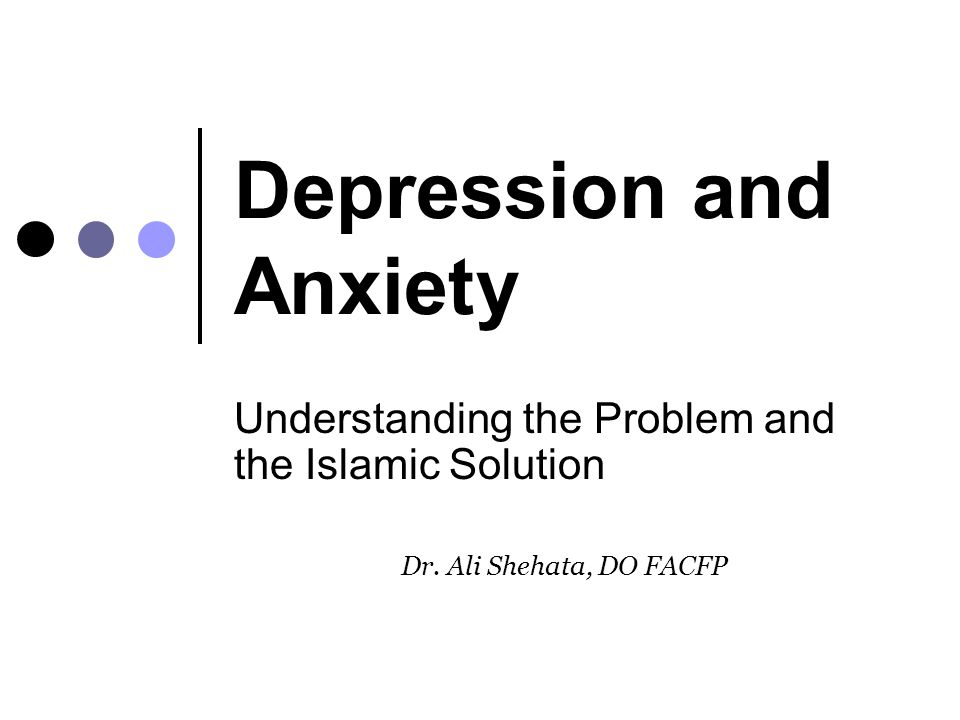 Depression and Anxiety Understanding the Problem and the Islamic Solution Dr. Ali Shehata, DO FACFP