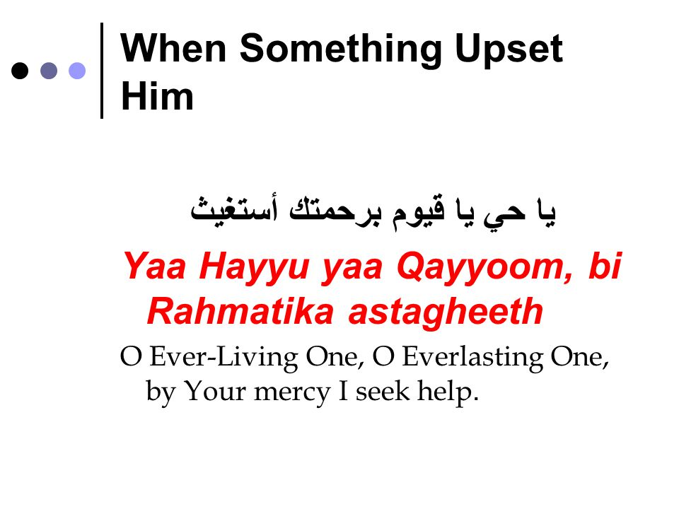 When Something Upset Him يا حي يا قيوم برحمتك أستغيث Yaa Hayyu yaa Qayyoom, bi Rahmatika astagheeth O Ever-Living One, O Everlasting One, by Your mercy I seek help.