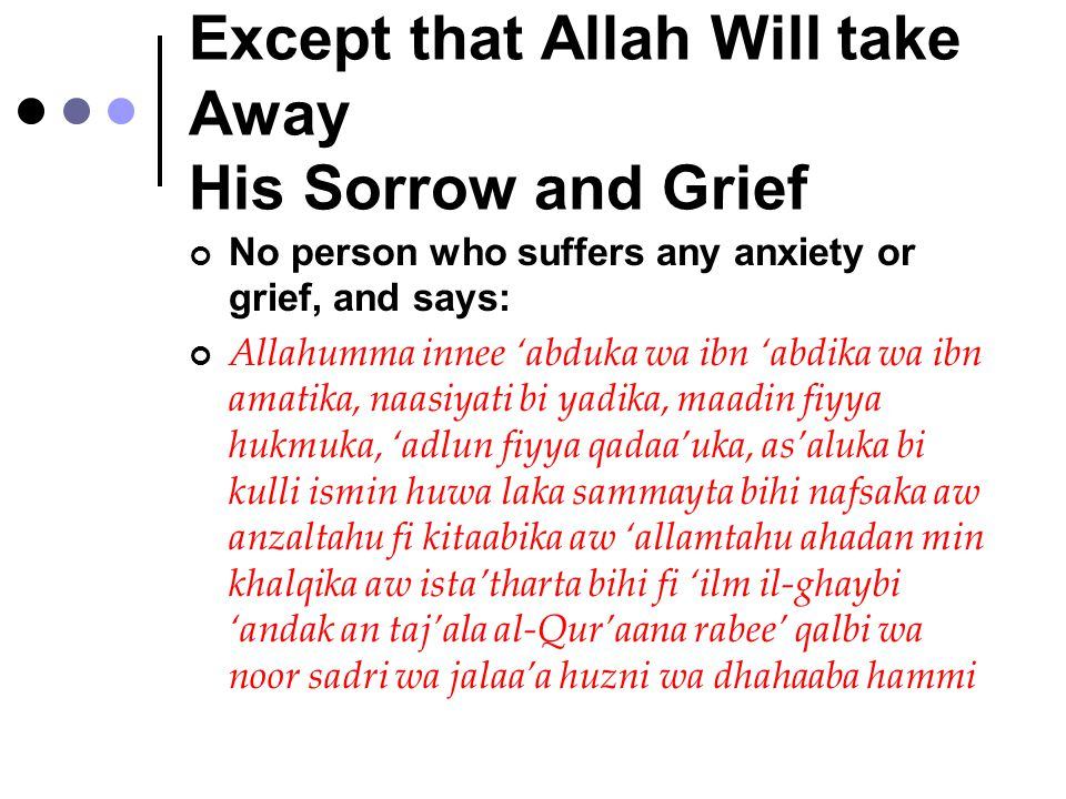 Except that Allah Will take Away His Sorrow and Grief No person who suffers any anxiety or grief, and says: Allahumma innee 'abduka wa ibn 'abdika wa ibn amatika, naasiyati bi yadika, maadin fiyya hukmuka, 'adlun fiyya qadaa'uka, as'aluka bi kulli ismin huwa laka sammayta bihi nafsaka aw anzaltahu fi kitaabika aw 'allamtahu ahadan min khalqika aw ista'tharta bihi fi 'ilm il-ghaybi 'andak an taj'ala al-Qur'aana rabee' qalbi wa noor sadri wa jalaa'a huzni wa dhahaaba hammi