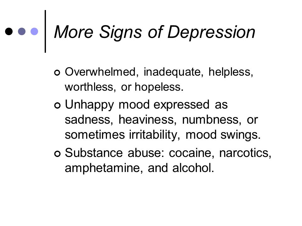 More Signs of Depression Overwhelmed, inadequate, helpless, worthless, or hopeless.
