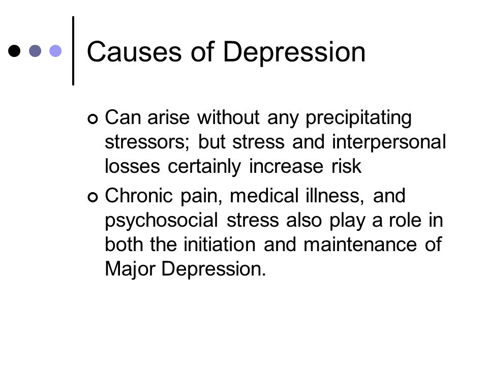 Causes of Depression Can arise without any precipitating stressors; but stress and interpersonal losses certainly increase risk Chronic pain, medical illness, and psychosocial stress also play a role in both the initiation and maintenance of Major Depression.