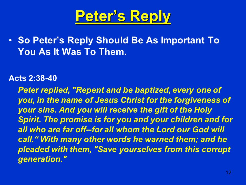 12 Peter's Reply So Peter's Reply Should Be As Important To You As It Was To Them. Acts 2:38-40 Peter replied,