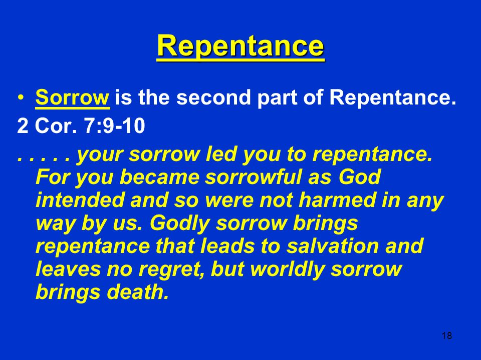 18 Repentance Sorrow is the second part of Repentance. 2 Cor. 7:9-10..... your sorrow led you to repentance. For you became sorrowful as God intended