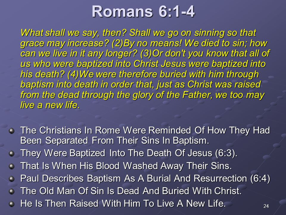 24 Romans 6:1-4 What shall we say, then? Shall we go on sinning so that grace may increase? (2)By no means! We died to sin; how can we live in it any