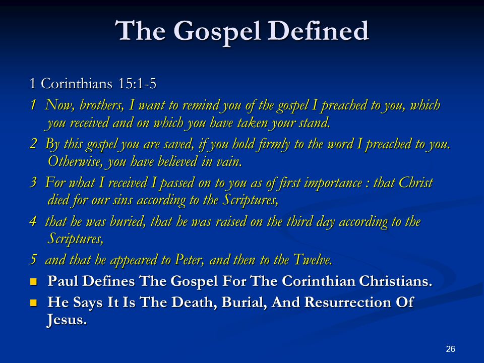 26 The Gospel Defined 1 Corinthians 15:1-5 1 Now, brothers, I want to remind you of the gospel I preached to you, which you received and on which you