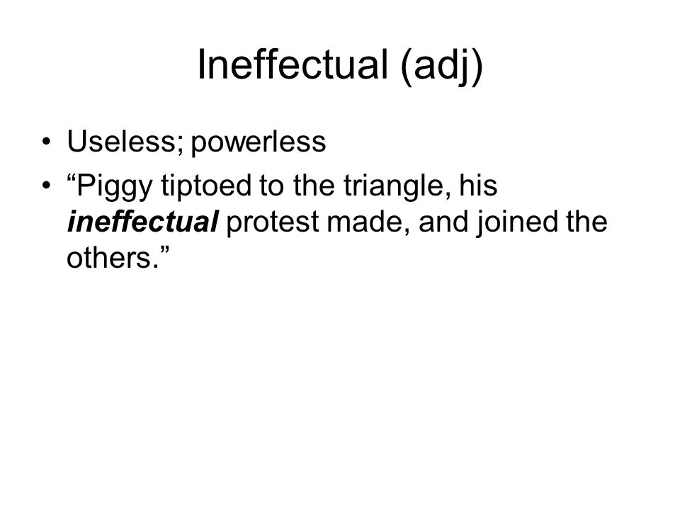 Ineffectual (adj) Useless; powerless Piggy tiptoed to the triangle, his ineffectual protest made, and joined the others.
