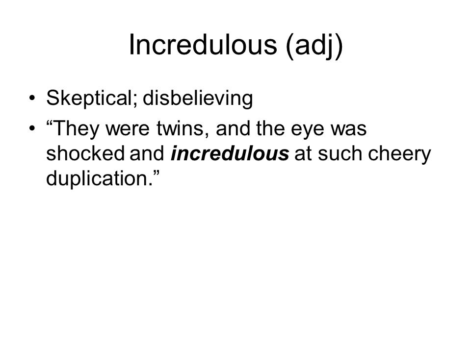 "Incredulous (adj) Skeptical; disbelieving ""They were twins, and the eye was shocked and incredulous at such cheery duplication."""
