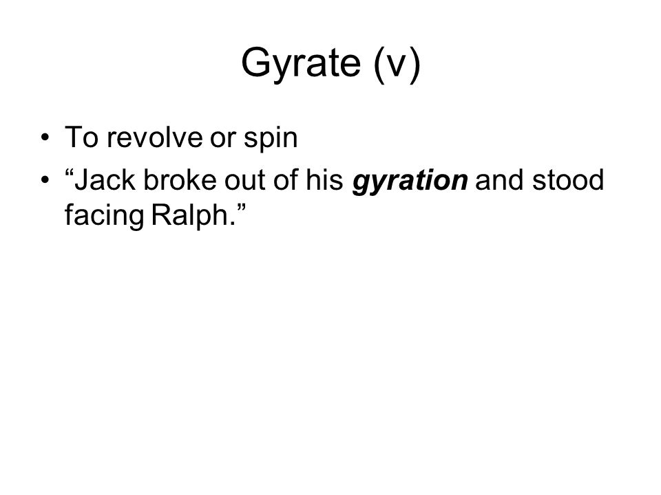Gyrate (v) To revolve or spin Jack broke out of his gyration and stood facing Ralph.