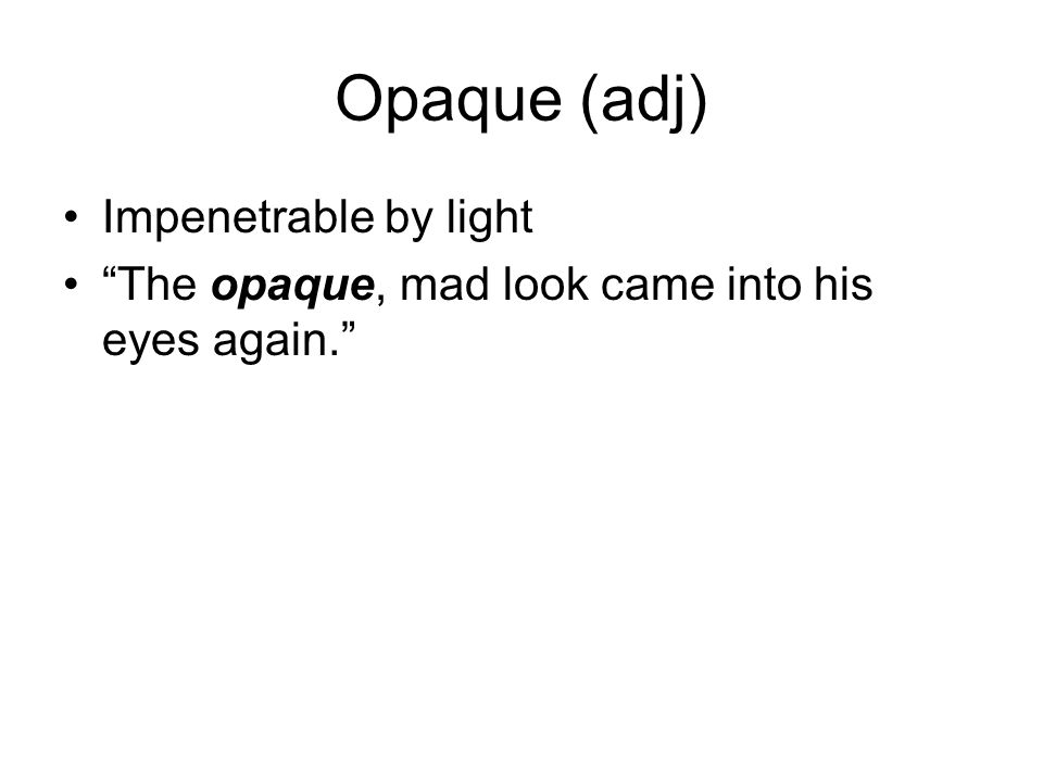 "Opaque (adj) Impenetrable by light ""The opaque, mad look came into his eyes again."""