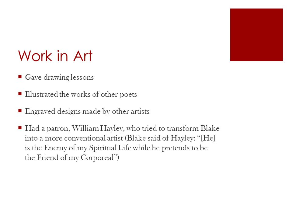 Work in Art  Gave drawing lessons  Illustrated the works of other poets  Engraved designs made by other artists  Had a patron, William Hayley, who tried to transform Blake into a more conventional artist (Blake said of Hayley: [He] is the Enemy of my Spiritual Life while he pretends to be the Friend of my Corporeal )