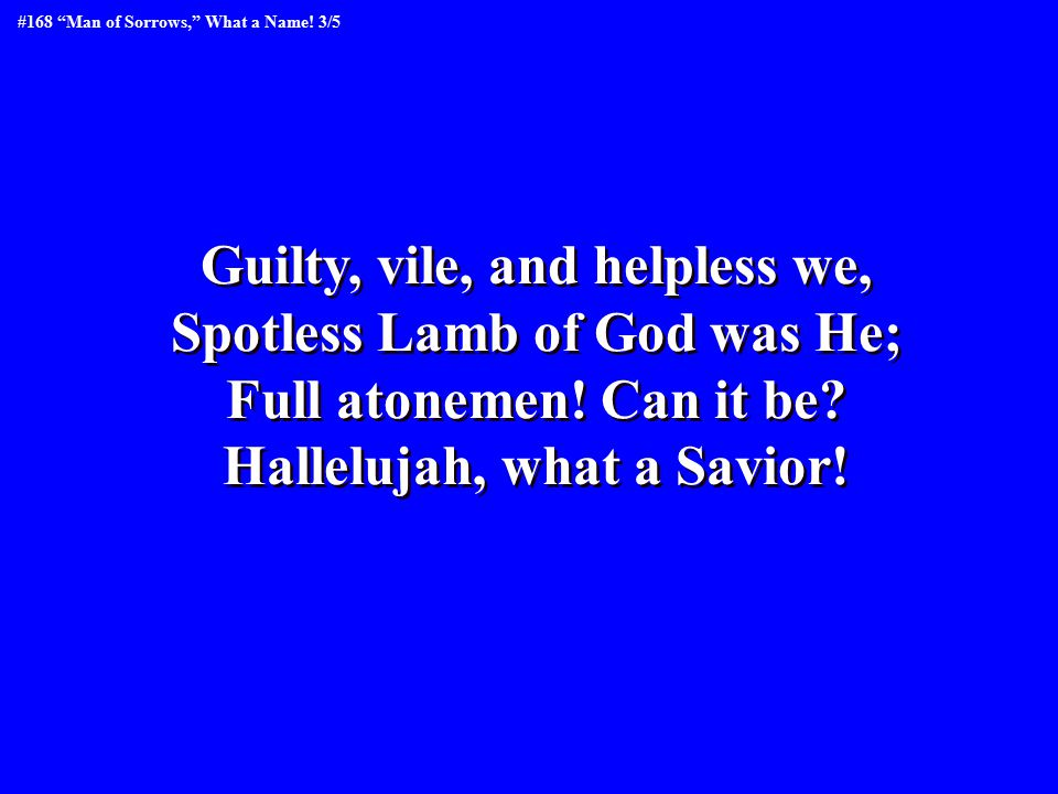 Guilty, vile, and helpless we, Spotless Lamb of God was He; Full atonemen! Can it be? Hallelujah, what a Savior! Guilty, vile, and helpless we, Spotle
