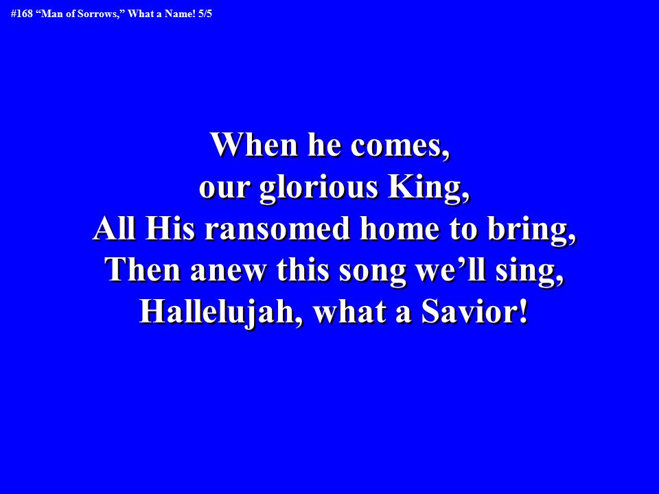 When he comes, our glorious King, All His ransomed home to bring, Then anew this song we'll sing, Hallelujah, what a Savior.