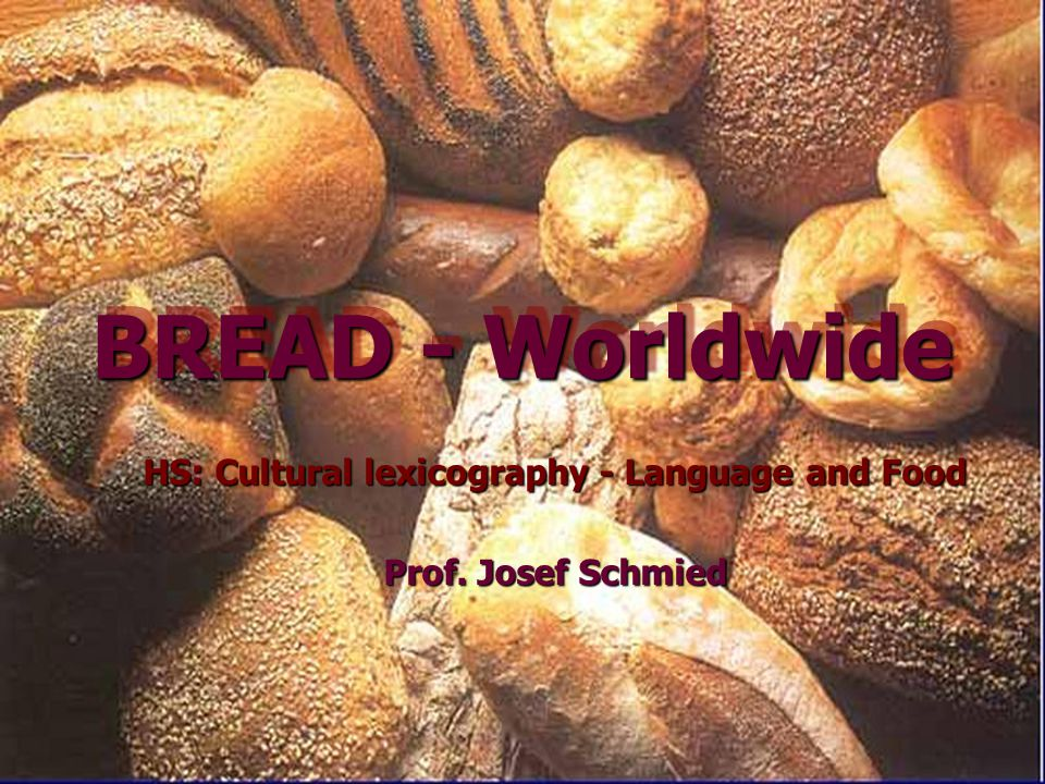 BREAD - Worldwide HS: Cultural lexicography - Language and Food Prof. Josef Schmied