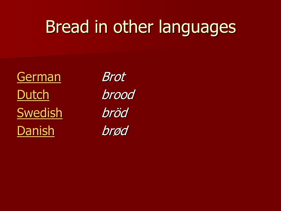 Bread in other languages GermanGerman Brot German DutchDutch brood Dutch SwedishSwedish bröd Swedish DanishDanish brød Danish