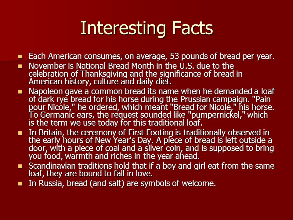 Interesting Facts Each American consumes, on average, 53 pounds of bread per year. Each American consumes, on average, 53 pounds of bread per year. No
