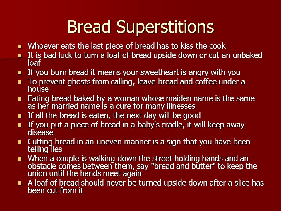 Bread Superstitions Whoever eats the last piece of bread has to kiss the cook Whoever eats the last piece of bread has to kiss the cook It is bad luck