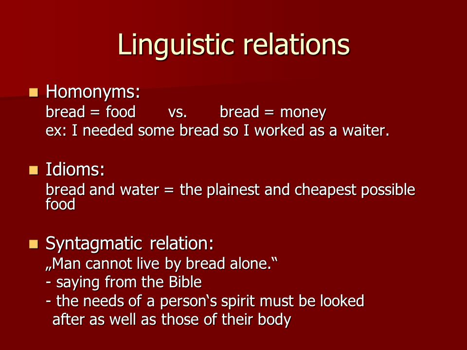 Linguistic relations Homonyms: Homonyms: bread = foodvs. bread = money ex: I needed some bread so I worked as a waiter. Idioms: Idioms: bread and wate